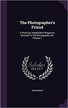 Book The Photographer's Friend: A Practical, Independent Magazine, Devoted To The Photographic Art, Volume 1