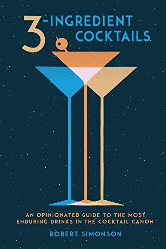 3-Ingredient Cocktails: An Opinionated Guide to the Most Enduring Drinks in the Cocktail Canon by Robert Simonson
