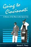 Going to Cincinnati : A History of the Blues in the Queen City, Tracy, Steven C., 0252019997
