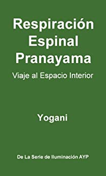 Respiración Espinal Pranayama - Viaje al Espacio Interior (La Serie de Iluminación AYP nº 2) de [Yogani]