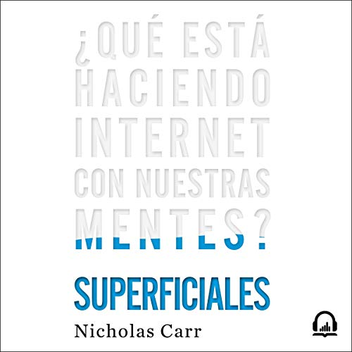 Superficiales [The Shallows]: ¿Qué está haciendo internet con nuestras mentes? [What the Internet Is Doing to Our Brains]