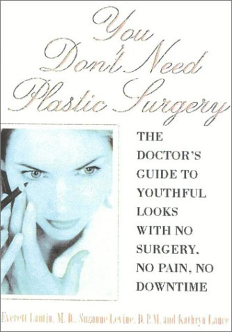 You Dont Need Plastic Surgery: The Doctors Guide to Youthful Looks with No Surgery, No Pain, No Downtime Everett Lautin