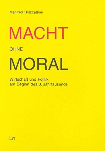 Macht ohne Moral: Wirtschaft und Politik am Beginn des 3. Jahrtausends (Austria: Forschung und Wissenschaft - Wirtschaft)