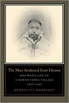 The Man Awakened From Dreams: One Man's Life In A North China Village, 1857-1942 Henrietta Harrison