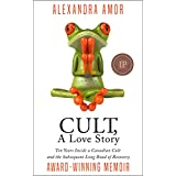 Cult A Love Story: Ten Years Inside a Canadian Cult and the Subsequent Long Road of Recovery