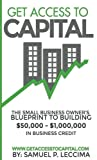 Get Access To Capital: The Small Business Owner's Blueprint To Building $50,000 - $1,000,000 In Business Credit