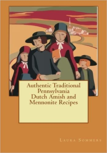 authentic traditional pennsylvania dutch amish and mennonite  authentic traditional pennsylvania dutch amish and mennonite recipes laura sommers 9781533035615 com books