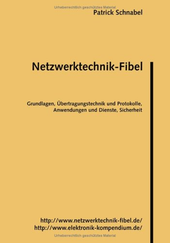 Netzwerktechnik-Fibel: Grundlagen, Übertragungstechnik und Protokolle, Anwendungen und Dienste, Sicherheit