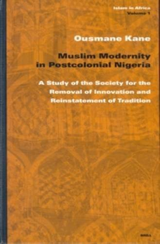 Muslim Modernity in Postcolonial Nigeria: A Study of the Society for the Removal and Reinstatement of Tradition (Islam in Africa, 1) by Ousmane Kane (2003-03-01) ebook