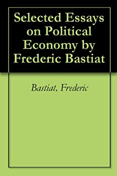 selected essays on political economy bastiat Find great deals for selected essays on political economy by frederic bastiat (1995, paperback, reprint) shop with confidence on ebay.