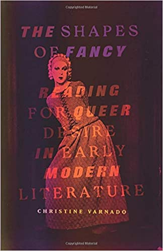 The Shapes of Fancy: Reading for Queer Desire in Early Modern Literature by Christine Varnado