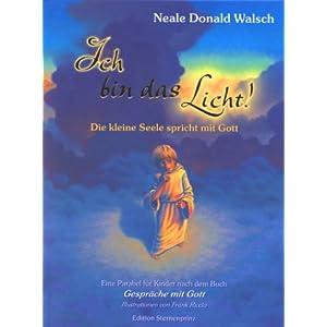 Ich bin das Licht!: Die kleine Seele spricht mit Gott. Eine Parabel für Kinder nach dem Buch 'Gespräche mit Gott'