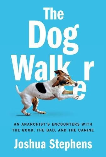 The Dog Walker  An Anarchists Encounters With The Good  The Bad  And The Canine