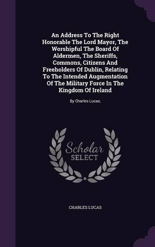 Download An Address to the Right Honorable the Lord Mayor, the Worshipful the Board of Aldermen, the Sheriffs, Commons, Citizens and Freeholders of Dublin, ... in the Kingdom of Ireland: By Charles Lucas, ebook
