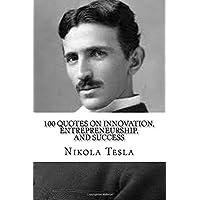 Nikola Tesla: 100 Quotes on Innovation, Entrepreneurship, and Success