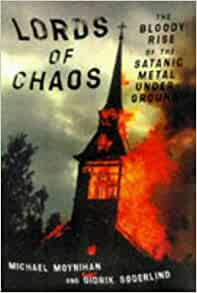 a review of the book lords of chaos the bloody rise of the satanic metal underground by michael moyn This book describes the extreme black metal scene, concentrating on the events surrounding the so-called black metal circle in norway except for a quick introduction on the origins of black metal (venom and others), and some notes on other extreme bands such as germany's absurd, most of the book revolves around mayhem and burzum, and more specifically euronymous from mayhem and varg vikernes.