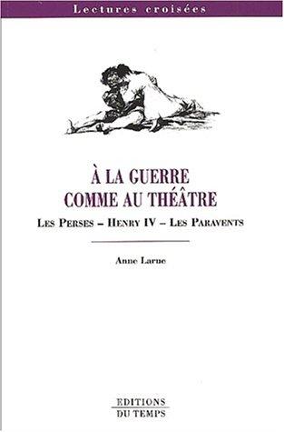 A la guerre comme au théâtre: Les Perses, Henry IV, Les paravents (Lectures croisées) (French Edition)