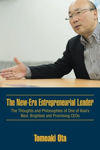 The New-Era Entrepreneurial Leader: The Thoughts and Philosophies of One of Asia's Best, Brightest and Promising CEOs
