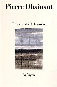 Rudiments de lumière : Suivi de Une écoute après l'autre et Au présent des poèmes par Pierre Dhainaut