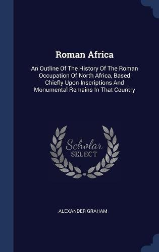 Roman Africa: An Outline Of The History Of The Roman Occupation Of North Africa, Based Chiefly Upon Inscriptions And Monumental Remains In That Country