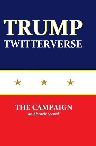 Trump Twitterverse - The Campaign - An Historic Record