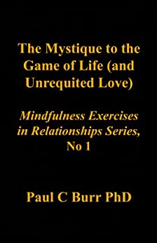 The Mystique to the Game of Life (and Unrequited Love) (Mindfulness in Relationships Book 1) by [Burr, Paul C]