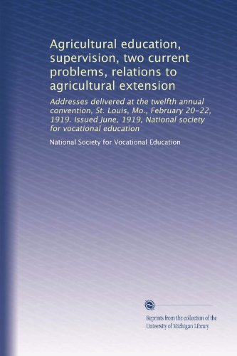 Agricultural education, supervision, two current problems, relations to agricultural extension: Addresses delivered at the twelfth annual convention, ... National society for vocational education