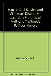 Patriarchal Desire and Victorian Discourse: A Lacanian Reading of Antlony Trollope's Palliser Novels: Lacanian Reading of Anthony Trollope's Palliser Novels