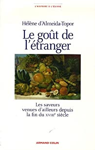 Le goût de l'étranger : Les saveurs venues d'ailleurs depuis la fin du XVIIIe siècle par Hélène d' Almeida-Topor