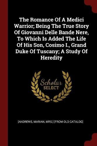 Download The Romance Of A Medici Warrior; Being The True Story Of Giovanni Delle Bande Nere, To Which Is Added The Life Of His Son, Cosimo I., Grand Duke Of Tuscany; A Study Of Heredity pdf