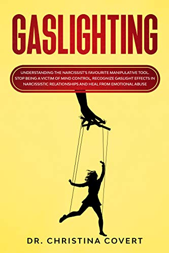 Gaslighting: Understanding the Narcissist's Favourite Manipulative Tool. Stop Being a Victim of Mind Control, Recognize Gaslight Effects in Narcissistic Relationships and Heal from Emotional Abuse by [Covert, Dr. Christina]