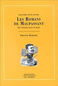 Les romans de Maupassant : Six voyages dans le bleu par Francis Marcoin