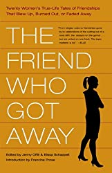 The Friend Who Got Away: Twenty Women's True-Life Tales of Friendships That Blew Up, Burned Out, Or Faded Away