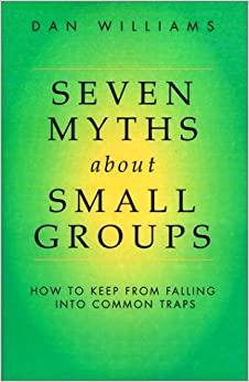 Seven Myths about Small Groups: How to Keep from Falling Into Common Traps