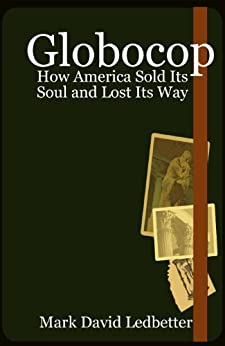 Globocop: How America Sold Its Soul and Lost Its Way by [Ledbetter, Mark David]