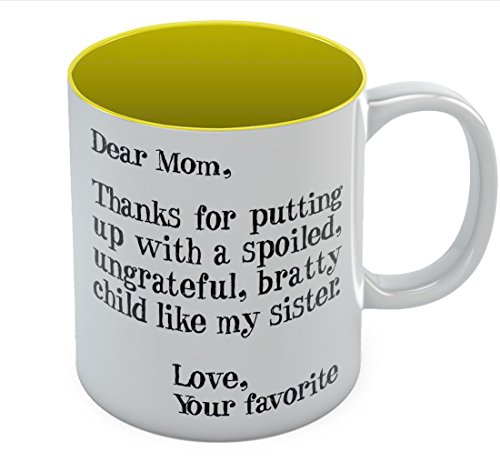 Mother's Day Gift idea For Mom Funny Coffee Mug - Dear Mom: Thanks for Putting Up With a Spoiled Child Like My Sister, Birthday / Xmas Present For Mothers From Daughter, Son Tea Mug 11 Oz. Yellow (Mom Ideas Xmas)
