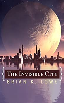 The Invisible City (The Stolen Future Trilogy Book 1) by [Lowe, Brian K.]