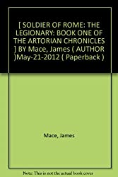 [ SOLDIER OF ROME: THE LEGIONARY: BOOK ONE OF THE ARTORIAN CHRONICLES ] BY Mace, James ( AUTHOR )May-21-2012 ( Paperback )