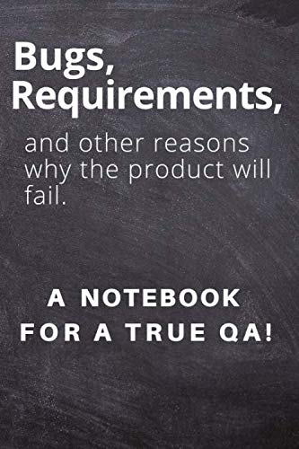 Bugs, requirements, and other reasons why the product will fail.  A notebook for a true QA!: Lined Journal, 120 Pages, 6 x 9, office gift for software testers,Soft Cover (dark), Matte Finish