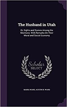 Book The Husband in Utah: Or, Sights and Scenes Among the Mormons: With Remarks On Their Moral and Social Economy
