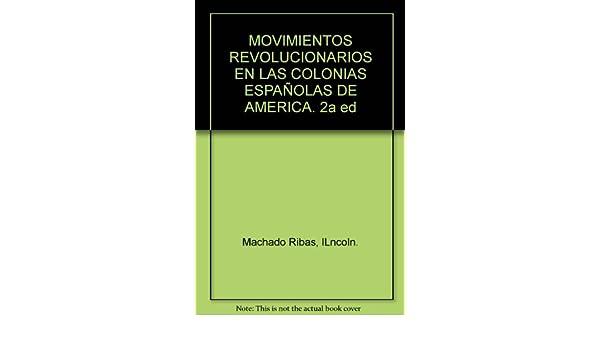 MOVIMIENTOS REVOLUCIONARIOS EN LAS COLONIAS ESPAÑOLAS DE AMERICA. 2a ed: lLncoln. Machado Ribas: Amazon.com: Books