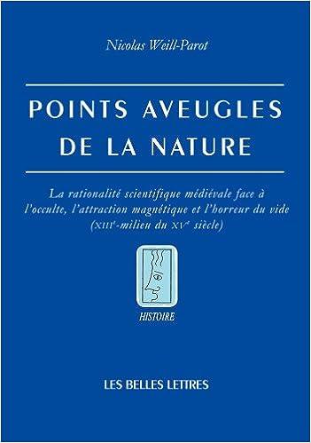 Livres gratuits Points aveugles de la nature: La rationalité scientifique médiévale face à l'occulte, l'attraction magnétique et l'horreur du vide (XIIIe-milieu du XVe siècle) pdf ebook