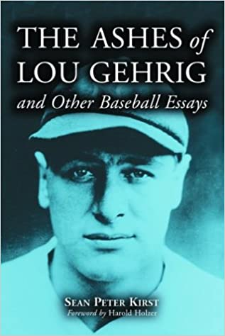 the ashes of lou gehrig and other baseball essays sean peter the ashes of lou gehrig and other baseball essays sean peter kirst harold holzer 9780786415786 com books