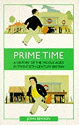 Prime Time: A History of the Middle Aged in Twentieth-Century Britain: History of Middle Age in Twentieth-century Britain