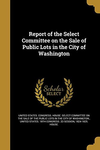 Read Online Report of the Select Committee on the Sale of Public Lots in the City of Washington PDF