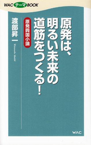 Genpatsu wa akarui mirai no michisuji o tsukuru : Genpatsu kokoku shoron.