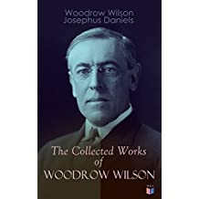 The Collected Works of Woodrow Wilson: The New Freedom, Congressional Government, George Washington, Essays, Inaugural Addresses, State of the Union Addresses, ... Decisions and Biography of Woodrow Wilson