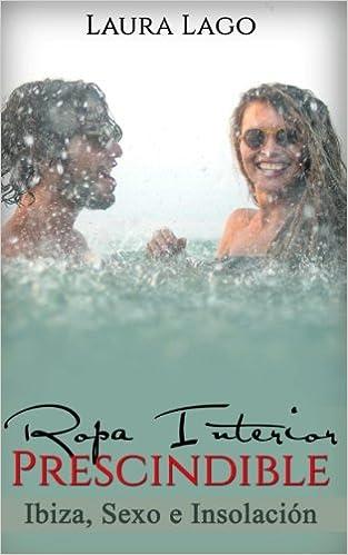 Ropa Interior Prescindible: Ibiza, Sexo e Insolación: Volume 1 Novela Romántica y Erótica en Español: Comedia: Amazon.es: Laura Lago: Libros