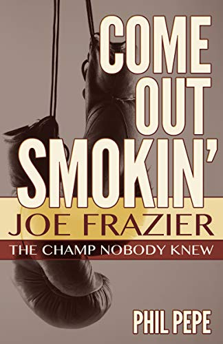 Come Out Smokin': Joe Frazier: The Champ Nobody Knew (Top Ten Greatest Boxers Of All Time)