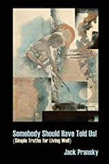 Somebody Should Have Told Us!: Simple Truths for Living Well by Pransky. Jack ( 2011 ) Paperback Paperback